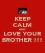 KEEP CALM AND LOVE YOUR BROTHER !!! - Personalised Poster A4 size