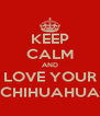 KEEP CALM AND LOVE YOUR CHIHUAHUA - Personalised Poster A4 size