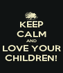 KEEP CALM AND LOVE YOUR CHILDREN! - Personalised Poster A4 size