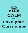 KEEP CALM AND Love your Class mate - Personalised Poster A4 size