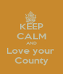 KEEP CALM AND Love your  County - Personalised Poster A4 size