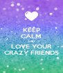 KEEP CALM AND LOVE YOUR CRAZY FRIENDS - Personalised Poster A4 size