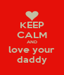 KEEP CALM AND love your daddy - Personalised Poster A4 size
