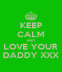 KEEP CALM AND LOVE YOUR DADDY XXX - Personalised Poster A4 size