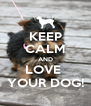 KEEP CALM AND LOVE  YOUR DOG! - Personalised Poster A4 size