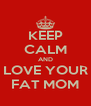 KEEP CALM AND LOVE YOUR FAT MOM - Personalised Poster A4 size