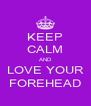 KEEP CALM AND LOVE YOUR FOREHEAD - Personalised Poster A4 size