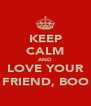 KEEP CALM AND LOVE YOUR FRIEND, BOO - Personalised Poster A4 size
