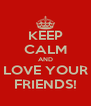 KEEP CALM AND LOVE YOUR FRIENDS! - Personalised Poster A4 size