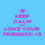 KEEP CALM AND LOVE YOUR  FRIENDSS! <3 - Personalised Poster A4 size
