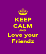 KEEP CALM AND Love your Friendz - Personalised Poster A4 size