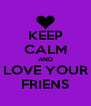KEEP CALM AND LOVE YOUR FRIENS - Personalised Poster A4 size