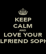 KEEP CALM AND LOVE YOUR GIRLFRIEND SOPHIE  - Personalised Poster A4 size