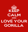 KEEP CALM AND LOVE YOUR GORILLA - Personalised Poster A4 size