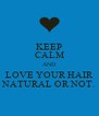 KEEP CALM AND LOVE YOUR HAIR NATURAL OR NOT. - Personalised Poster A4 size