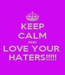 KEEP CALM AND LOVE YOUR  HATERS!!!!! - Personalised Poster A4 size