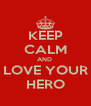 KEEP CALM AND   LOVE YOUR  HERO - Personalised Poster A4 size