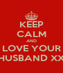 KEEP CALM AND LOVE YOUR HUSBAND XX - Personalised Poster A4 size
