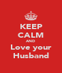 KEEP CALM AND Love your Husband - Personalised Poster A4 size