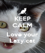 KEEP CALM AND Love your Lazy cat - Personalised Poster A4 size