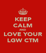 KEEP CALM AND LOVE YOUR LGW CTM - Personalised Poster A4 size