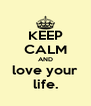 KEEP CALM AND love your life. - Personalised Poster A4 size
