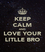 KEEP CALM AND LOVE YOUR LITLLE BRO - Personalised Poster A4 size