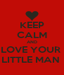 KEEP CALM AND LOVE YOUR  LITTLE MAN  - Personalised Poster A4 size