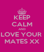KEEP CALM AND LOVE YOUR   MATES XX  - Personalised Poster A4 size