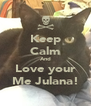 Keep Calm And Love your Me Julana! - Personalised Poster A4 size