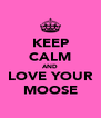 KEEP CALM AND LOVE YOUR MOOSE - Personalised Poster A4 size