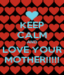 KEEP CALM AND LOVE YOUR MOTHER!!!!! - Personalised Poster A4 size