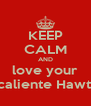 KEEP CALM AND love your muey caliente Hawthorne  - Personalised Poster A4 size