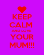 KEEP CALM  AND LOVE  YOUR MUM!!! - Personalised Poster A4 size