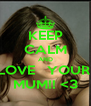 KEEP CALM AND LOVE   YOUR  MUM!! <3 - Personalised Poster A4 size