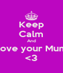 Keep Calm And Love your Mum <3 - Personalised Poster A4 size