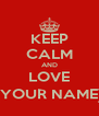 KEEP CALM AND LOVE (YOUR NAME) - Personalised Poster A4 size