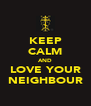 KEEP CALM AND LOVE YOUR NEIGHBOUR - Personalised Poster A4 size