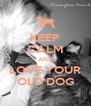 KEEP CALM AND LOVE YOUR OLD DOG - Personalised Poster A4 size