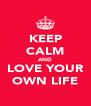 KEEP CALM AND LOVE YOUR OWN LIFE - Personalised Poster A4 size