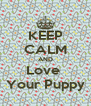 KEEP CALM AND Love  Your Puppy - Personalised Poster A4 size