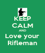 KEEP CALM AND Love your Rifleman - Personalised Poster A4 size