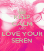 KEEP CALM AND LOVE YOUR SEREN - Personalised Poster A4 size