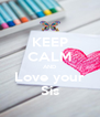 KEEP CALM AND Love your Sis - Personalised Poster A4 size