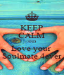 KEEP CALM AND Love your  Soulmate 4ever - Personalised Poster A4 size