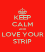 KEEP CALM AND LOVE YOUR STRIP - Personalised Poster A4 size