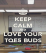 KEEP CALM AND LOVE YOUR TQE5 BUDS - Personalised Poster A4 size