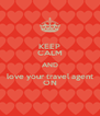 KEEP CALM AND love your travel agent ON - Personalised Poster A4 size