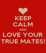 KEEP CALM AND LOVE YOUR TRUE MATES! - Personalised Poster A4 size