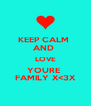 KEEP CALM  AND  LOVE YOURE  FAMILY X<3X - Personalised Poster A4 size